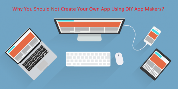 create your own app, Why You Should Not Create Your Own App Using DIY App Makers? (What's Gonna Happen If You Use Them)